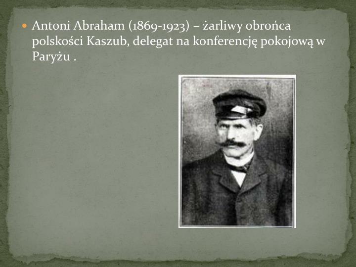 Antoni Abraham (1869-1923)  arliwy obroca polskoci Kaszub, delegat na konferencj pokojow w Paryu .