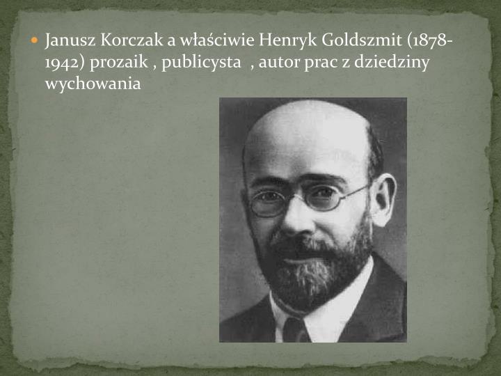 Janusz Korczak a waciwie Henryk Goldszmit (1878-1942) prozaik , publicysta  , autor prac z dziedziny wychowania