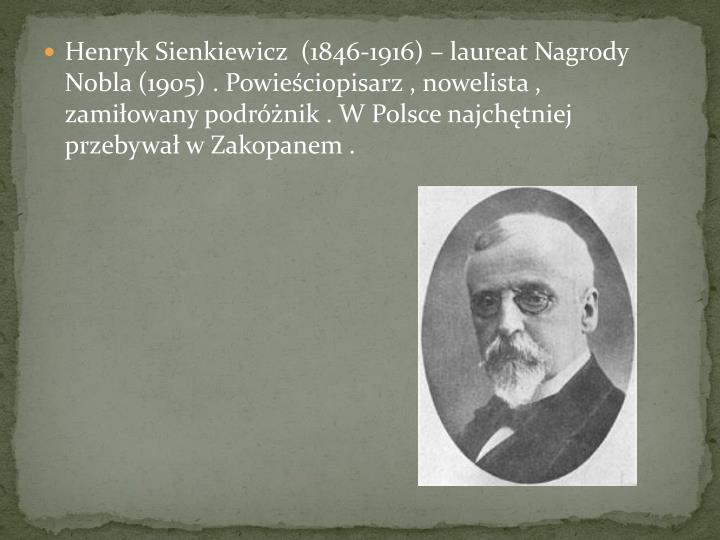Henryk Sienkiewicz  (1846-1916)  laureat Nagrody Nobla (1905) . Powieciopisarz , nowelista , zamiowany podrnik . W Polsce najchtniej  przebywa w Zakopanem .