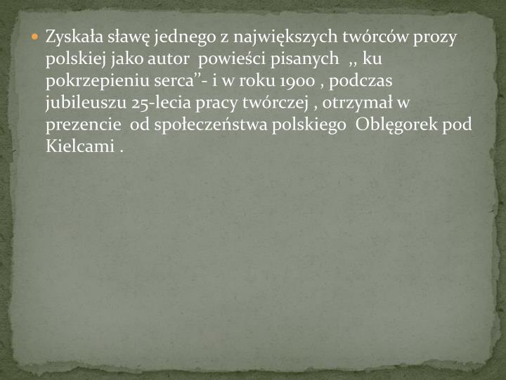 Zyskaa saw jednego z najwikszych twrcw prozy polskiej jako autor  powieci pisanych  ,, ku pokrzepieniu serca- i w roku 1900 , podczas jubileuszu 25-lecia pracy twrczej , otrzyma w prezencie  od spoeczestwa polskiego  Oblgorek pod Kielcami .