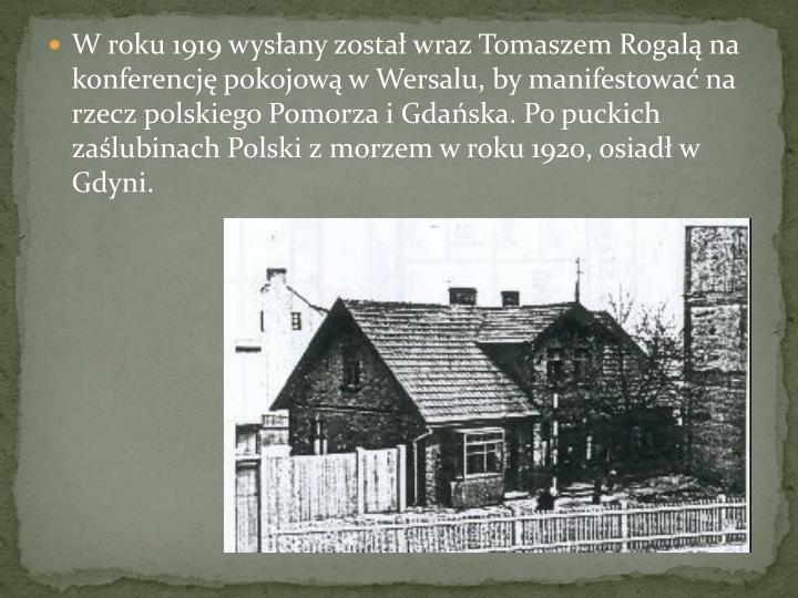 W roku 1919 wysany zosta wraz Tomaszem Rogal na konferencj pokojow w Wersalu, by manifestowa na rzecz polskiego Pomorza i Gdaska. Po puckich zalubinach Polski z morzem w roku 1920, osiad w Gdyni.