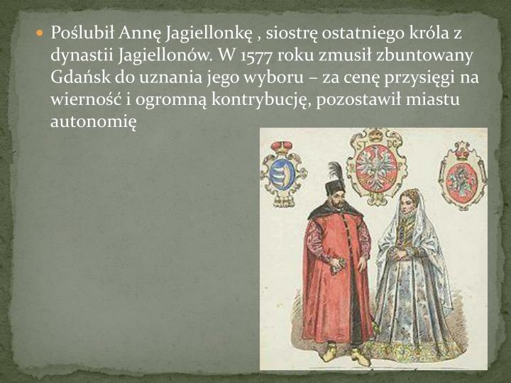 Polubi Ann Jagiellonk , siostr ostatniego krla z dynastii Jagiellonw. W 1577 roku zmusi zbuntowany Gdask do uznania jego wyboru  za cen przysigi na wierno i ogromn kontrybucj, pozostawi miastu autonomi