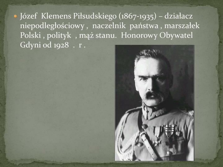 Jzef  Klemens Pisudskiego (1867-1935)  dziaacz  niepodlegociowy ,  naczelnik  pastwa , marszaek Polski , polityk  , m stanu.  Honorowy Obywatel Gdyni od 1928  .  r .