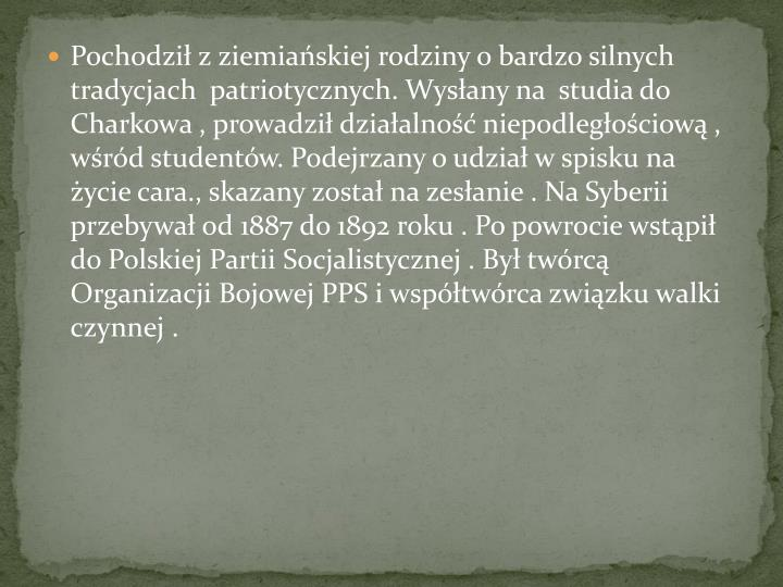 Pochodzi z ziemiaskiej rodziny o bardzo silnych tradycjach  patriotycznych. Wysany na  studia do Charkowa , prowadzi dziaalno niepodlegociow ,    wrd studentw. Podejrzany o udzia w spisku na ycie cara., skazany zosta na zesanie . Na Syberii przebywa od 1887 do 1892 roku . Po powrocie wstpi do Polskiej Partii Socjalistycznej . By twrc     Organizacji Bojowej PPS i wsptwrca zwizku walki czynnej .