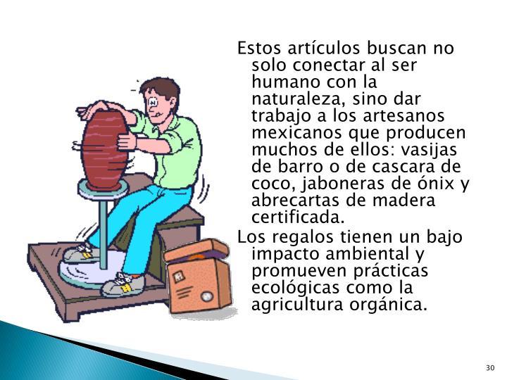 Estos artículos buscan no solo conectar al ser humano con la naturaleza, sino dar trabajo a los artesanos mexicanos que producen muchos de ellos: vasijas de barro o de cascara de coco, jaboneras de ónix y abrecartas de madera certificada.