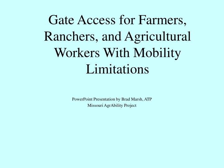 Gate access for farmers ranchers and agricultural workers with mobility limitations