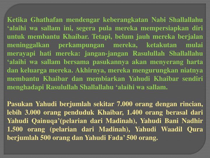 Ketika Ghathafan mendengar keberangkatan Nabi Shallallahu 'alaihi wa sallam ini, segera pula mereka mempersiapkan diri untuk membantu Khaibar. Tetapi, belum jauh mereka berjalan meninggalkan perkampungan mereka, ketakutan mulai merayapi hati mereka: jangan-jangan Rasulullah Shallallahu 'alaihi wa sallam bersama pasukannya akan menyerang harta dan keluarga mereka. Akhirnya, mereka mengurungkan niatnya membantu Khaibar dan membiarkan Yahudi Khaibar sendiri menghadapi Rasulullah Shallallahu 'alaihi wa sallam.