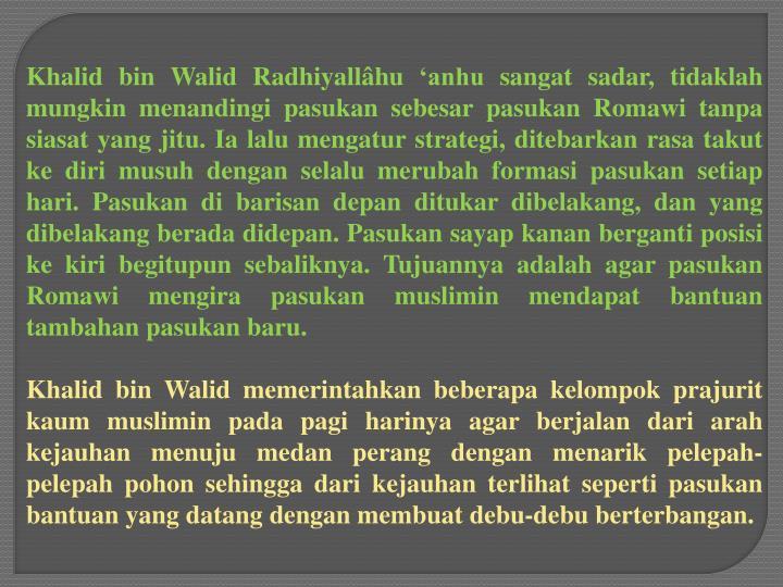 Khalid bin Walid Radhiyallâhu 'anhu sangat sadar, tidaklah mungkin menandingi pasukan sebesar pasukan Romawi tanpa siasat yang jitu. Ia lalu mengatur strategi, ditebarkan rasa takut ke diri musuh dengan selalu merubah formasi pasukan setiap hari. Pasukan di barisan depan ditukar dibelakang, dan yang dibelakang berada didepan. Pasukan sayap kanan berganti posisi ke kiri begitupun sebaliknya. Tujuannya adalah agar pasukan Romawi mengira pasukan muslimin mendapat bantuan tambahan pasukan baru.