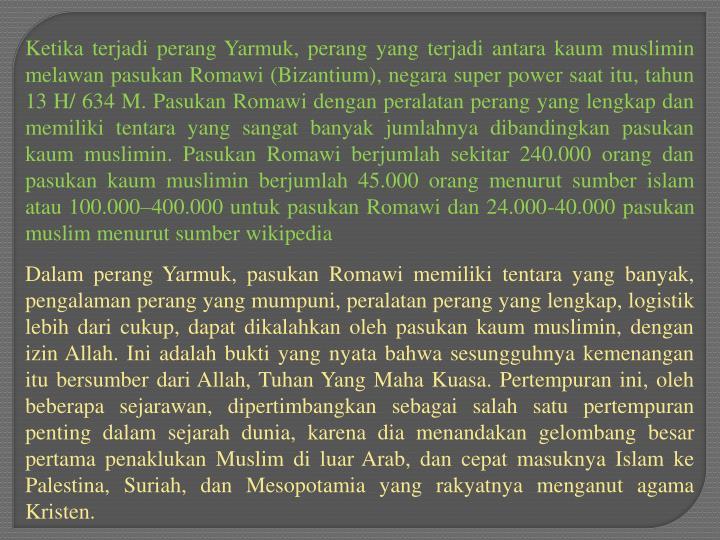 Ketika terjadi perang Yarmuk, perang yang terjadi antara kaum muslimin melawan pasukan Romawi (Bizantium), negara super power saat itu, tahun 13 H/ 634 M. Pasukan Romawi dengan peralatan perang yang lengkap dan memiliki tentara yang sangat banyak jumlahnya dibandingkan pasukan kaum muslimin. Pasukan Romawi berjumlah sekitar 240.000 orang dan pasukan kaum muslimin berjumlah 45.000 orang menurut sumber islam atau 100.000–400.000 untuk pasukan Romawi dan 24.000-40.000 pasukan muslim menurut sumber wikipedia
