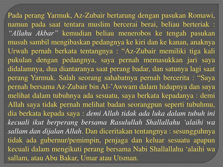 Pada perang Yarmuk, Az-Zubair bertarung dengan pasukan Romawi, namun pada saat tentara muslim bercerai berai, beliau berteriak :