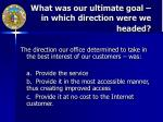 what was our ultimate goal in which direction were we headed