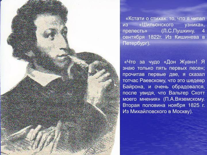 «Кстати о стихах: то, что я читал из «Шильонского узника», прелесть»  (Л.С.Пушкину. 4 сентября 1822г. Из Кишинева в Петербург).