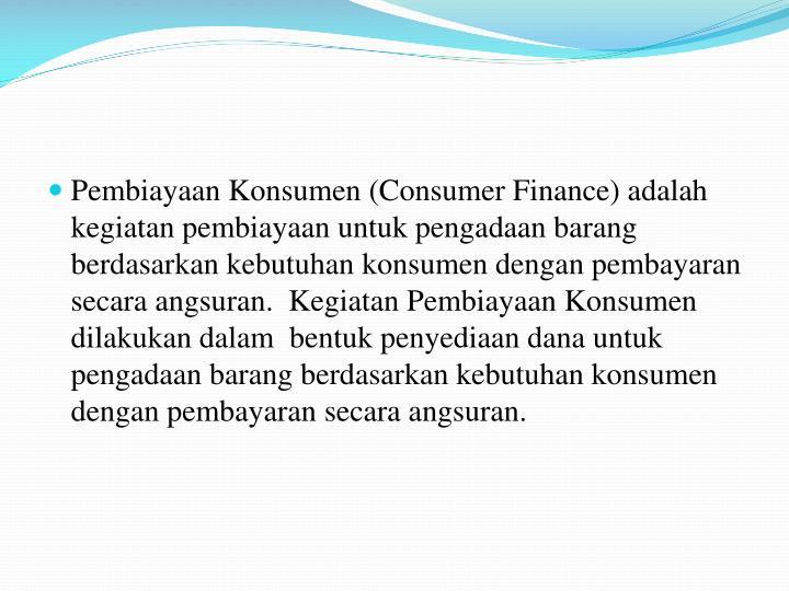 Pembiayaan Konsumen (Consumer Finance) adalah kegiatan pembiayaan untuk pengadaan barang berdasarkan kebutuhan konsumen dengan pembayaran secara angsuran.  Kegiatan Pembiayaan Konsumen dilakukan dalam  bentuk penyediaan dana untuk pengadaan barang berdasarkan kebutuhan konsumen dengan pembayaran secara angsuran.