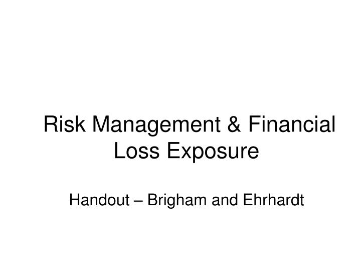 Risk management financial loss exposure handout brigham and ehrhardt