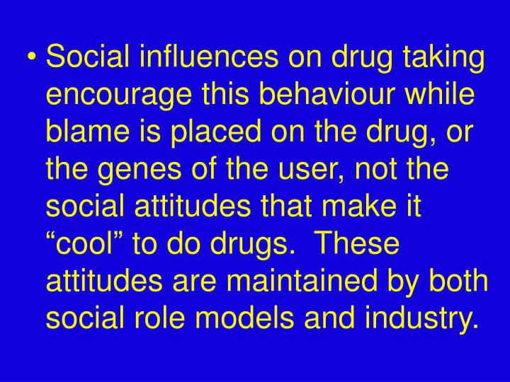"Social influences on drug taking encourage this behaviour while blame is placed on the drug, or the genes of the user, not the social attitudes that make it ""cool"" to do drugs.  These attitudes are maintained by both social role models and industry."