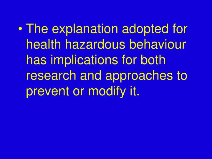 The explanation adopted for health hazardous behaviour has implications for both research and approaches to prevent or modify it.