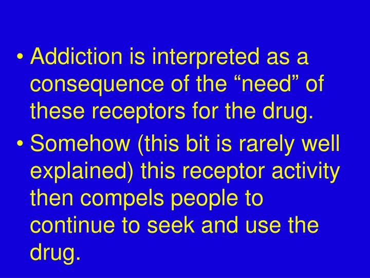 "Addiction is interpreted as a  consequence of the ""need"" of these receptors for the drug."