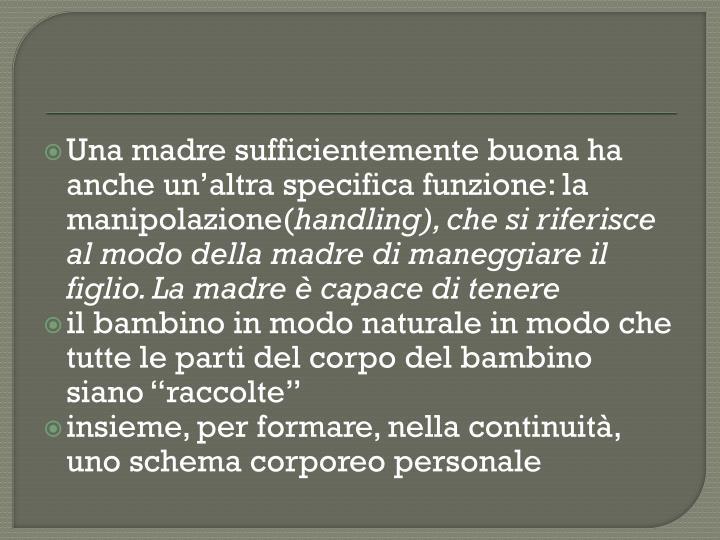 Una madre sufficientemente buona ha anche un'altra specifica funzione: la manipolazione(