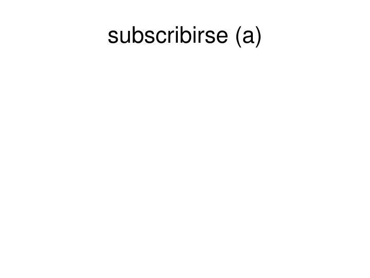 subscribirse (a)