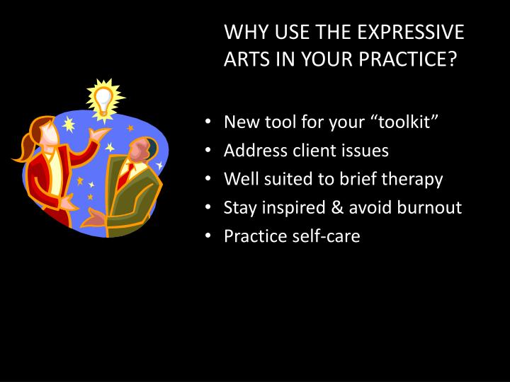WHY USE THE EXPRESSIVE ARTS IN YOUR PRACTICE?