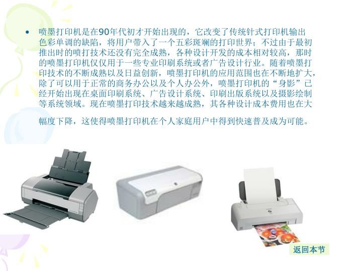 喷墨打印机是在90年代初才开始出现的,它改变了传统针式打印机输出色彩单调的缺陷,将用户带入了一个五彩斑斓的打印世界;不过由于最初推出时的喷打技术还没有完全成熟,各种设计开发的成本相对较高,那时的喷墨打印机仅仅用于一些专业印刷系统或者广告设计行业。随着喷墨打印技术的不断成熟以及日益创新,喷墨打印机的应用范围也在不断地扩大,除了可以用于正常的商务办公以及个人办公外,喷墨打印机的