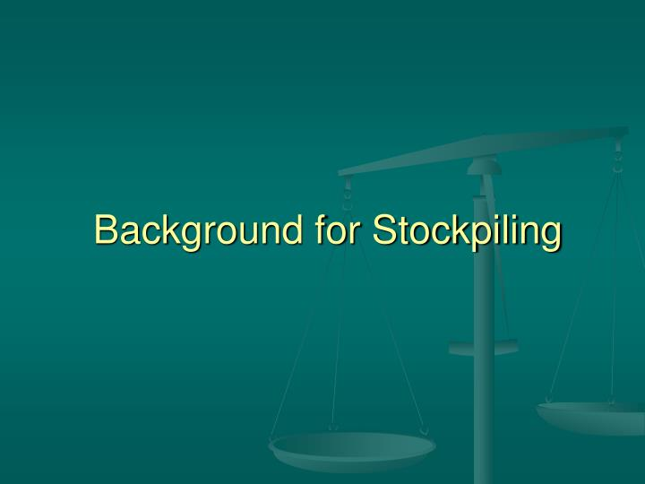 Background for stockpiling