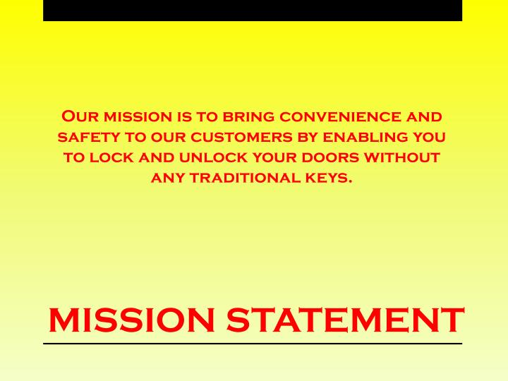 Our mission is to bring convenience and safety to our customers by enabling you to lock and unlock your doors without any traditional keys.