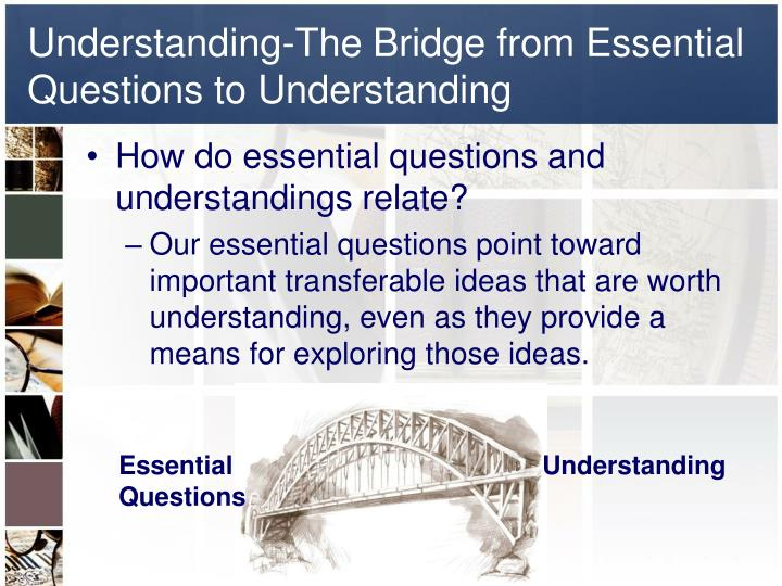 Understanding-The Bridge from Essential Questions to Understanding