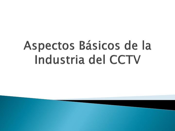 Aspectos Básicos de la Industria del CCTV