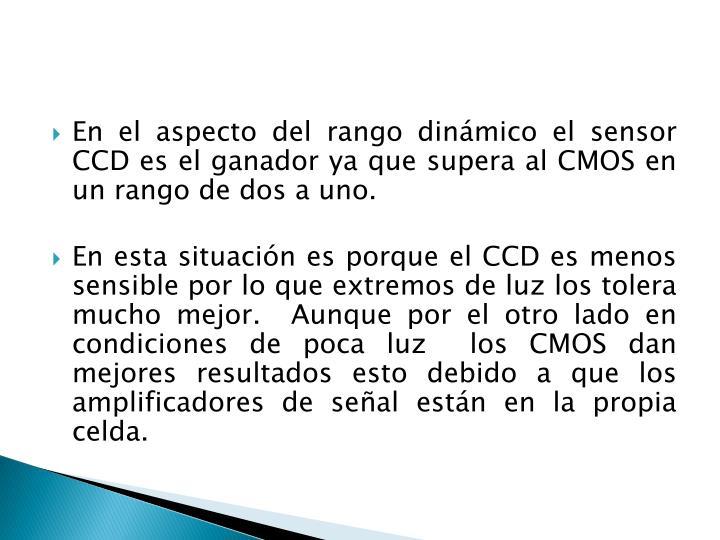En el aspecto del rango dinámico el sensor CCD es el ganador ya que supera al CMOS en un rango de dos a uno.