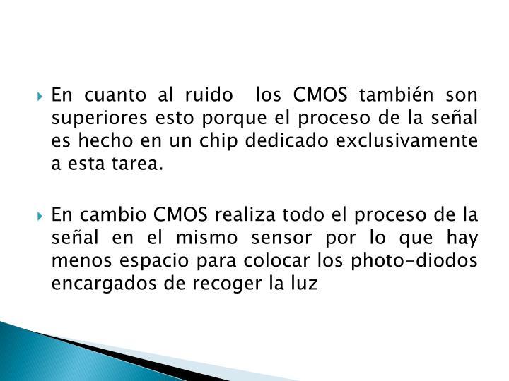 En cuanto al ruido  los CMOS también son superiores esto porque el proceso de la señal es hecho en un chip dedicado exclusivamente a esta tarea.