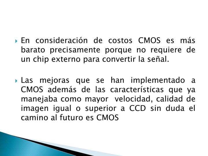 En consideración de costos CMOS es más barato precisamente porque no requiere de un chip externo para convertir la señal.