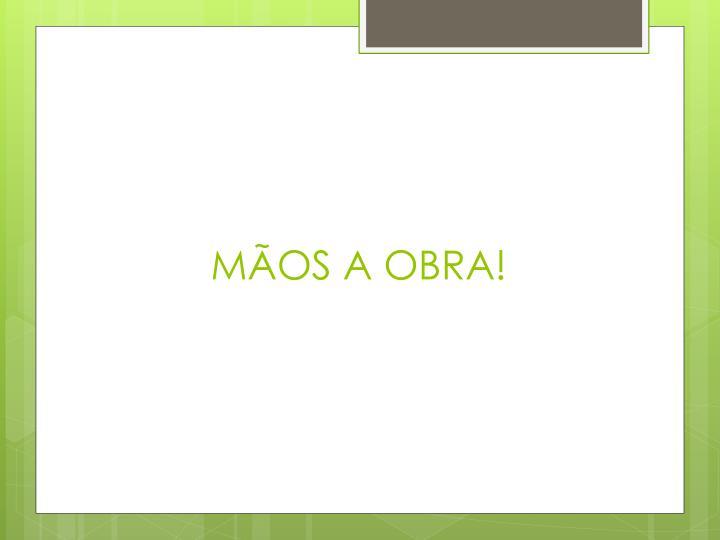 MÃOS A OBRA!