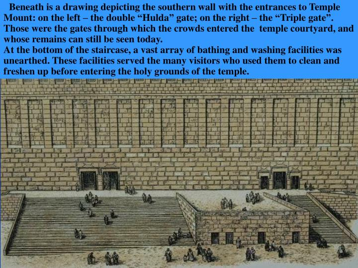 "Beneath is a drawing depicting the southern wall with the entrances to Temple Mount: on the left – the double ""Hulda"" gate; on the right – the ""Triple gate"". Those were the gates through which the crowds entered the  temple courtyard, and whose remains can still be seen today."