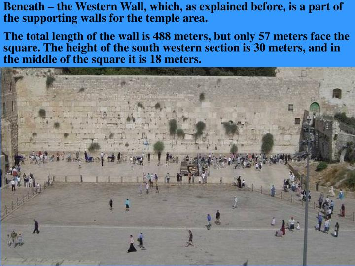 Beneath – the Western Wall, which, as explained before, is a part of the supporting walls