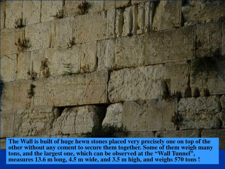 "The Wall is built of huge hewn stones placed very precisely one on top of the other without any cement to secure them together. Some of them weigh many tons, and the largest one, which can be observed at the ""Wall Tunnel"", measures 13.6 m long, 4.5 m wide, and 3.5 m high, and weighs 570 tons !"