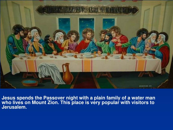 Jesus spends the Passover night with a plain family of a water man who lives on Mount Zion. This place is very popular with visitors to Jerusalem.