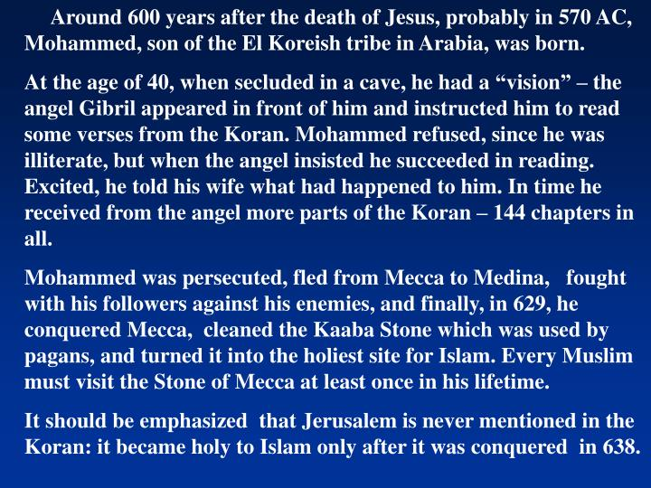 Around 600 years after the death of Jesus, probably in 570 AC, Mohammed, son of the El Koreish tribe in Arabia, was born.