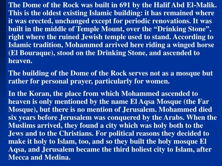 "The Dome of the Rock was built in 691 by the Halif Abd El-Malik. This is the oldest existing Islamic building: it has remained where it was erected, unchanged except for periodic renovations. It was built in the middle of Temple Mount, over the ""Drinking Stone"", right where the ruined Jewish temple used to stand. According to Islamic tradition, Mohammed arrived here riding a winged horse (El Bouraque), stood on the Drinking Stone, and ascended to heaven."