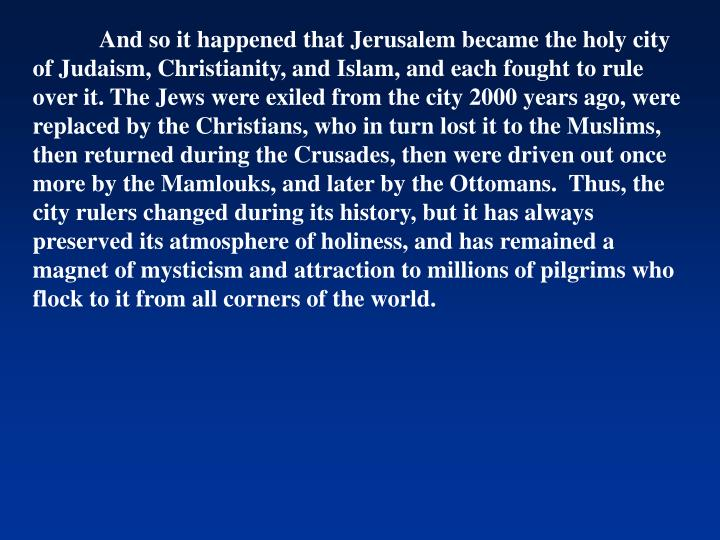 And so it happened that Jerusalem became the holy city of Judaism, Christianity, and Islam, and each fought to rule over it. The Jews were exiled from the city 2000 years ago, were replaced by the Christians, who in turn lost it to the Muslims, then returned during the Crusades, then were driven out once more by the Mamlouks, and later by the Ottomans.  Thus, the city rulers changed during its history, but it has always preserved its atmosphere of holiness, and has remained a magnet of mysticism and attraction to millions of pilgrims who flock to it from all corners of the world.