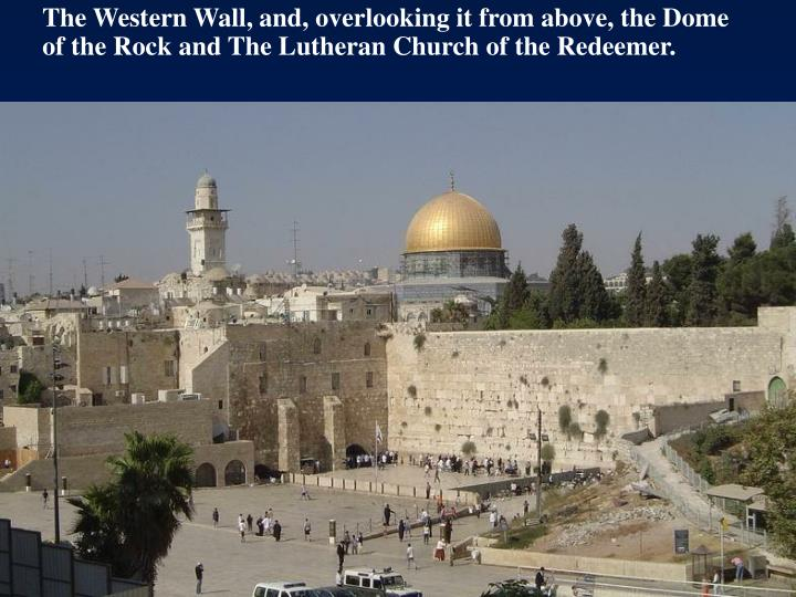 The Western Wall, and, overlooking it from above, the Dome of the Rock and The Lutheran Church of the Redeemer.