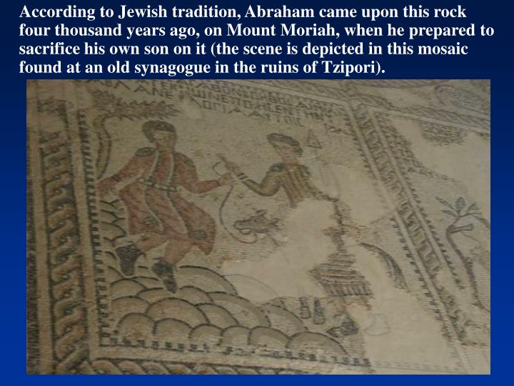 According to Jewish tradition, Abraham came upon this rock four thousand years ago, on Mount Moriah, when he prepared to sacrifice his own son on it (the scene is depicted in this mosaic found at an old synagogue in the ruins of Tzipori).
