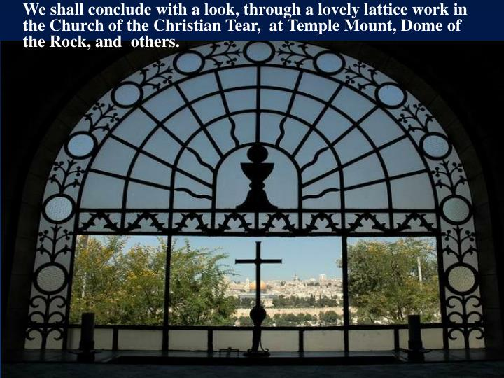 We shall conclude with a look, through a lovely lattice work in the Church of the Christian Tear,  at Temple Mount, Dome of the Rock, and