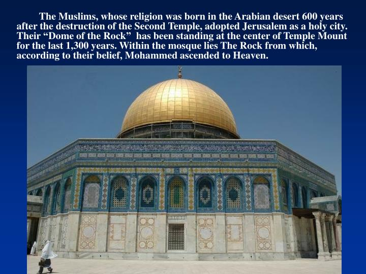 "The Muslims, whose religion was born in the Arabian desert 600 years after the destruction of the Second Temple, adopted Jerusalem as a holy city.  Their ""Dome of the Rock"""