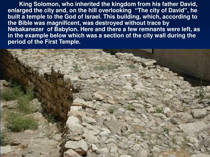 "King Solomon, who inherited the kingdom from his father David, enlarged the city and, on the hill overlooking  ""The city of David"", he built a temple to the God of Israel. This building, which, according to the Bible was magnificent, was destroyed without trace by Nebakanezer  of Babylon. Here and there a few remnants were left, as in the example below which was a section of the city wall during the period of the First Temple."