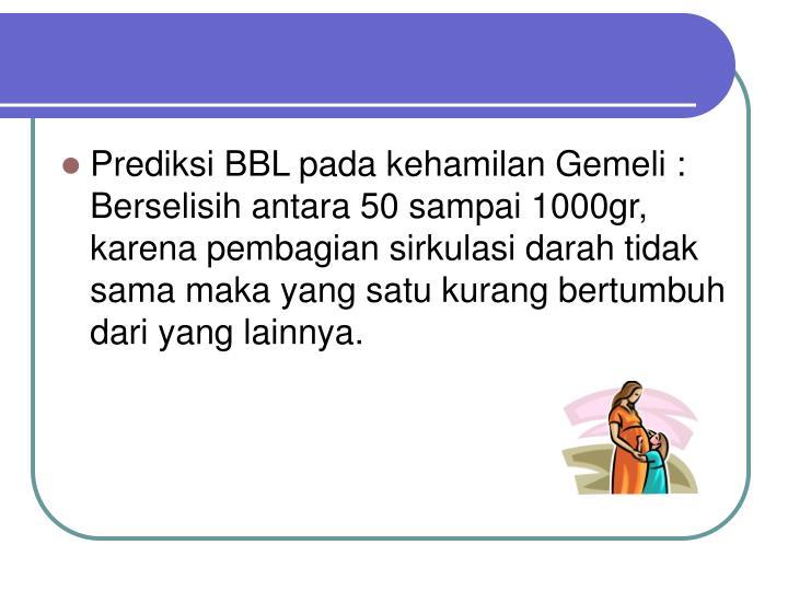 Prediksi BBL pada kehamilan Gemeli : Berselisih antara 50 sampai 1000gr, karena pembagian sirkulasi darah tidak sama maka yang satu kurang bertumbuh dari yang lainnya.