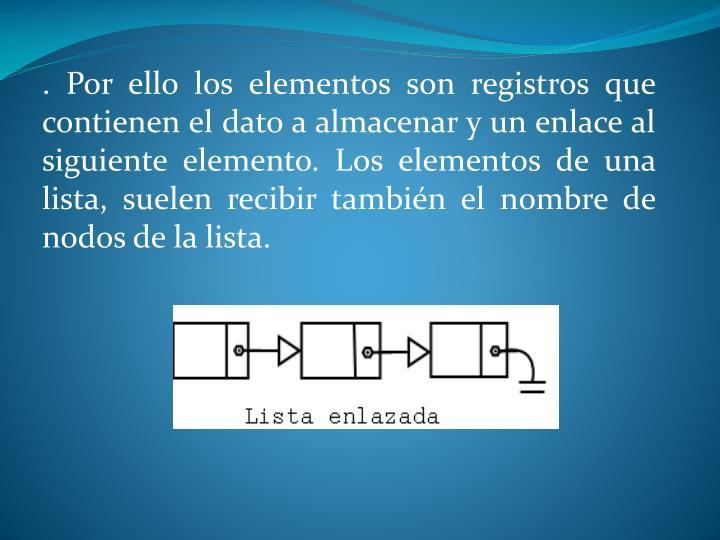 . Por ello los elementos son registros que contienen el dato a almacenar y un enlace al siguiente elemento. Los elementos de una lista, suelen recibir también el nombre de nodos de la lista.