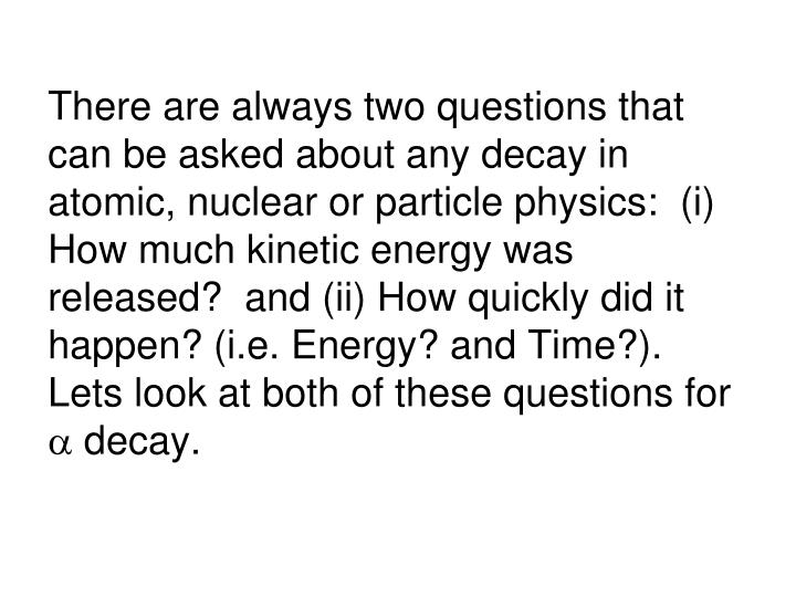 There are always two questions that can be asked about any decay in atomic, nuclear or particle physics:  (i) How much kinetic energy was released?  and (ii) How quickly did it happen? (i.e. Energy? and Time?).  Lets look at both of these questions for
