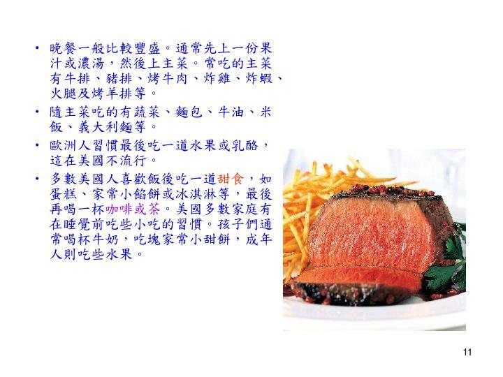 晚餐一般比較豐盛。通常先上一份果汁或濃湯,然後上主菜。常吃的主菜有牛排、豬排、烤牛肉、炸雞、炸蝦、火腿及烤羊排等。