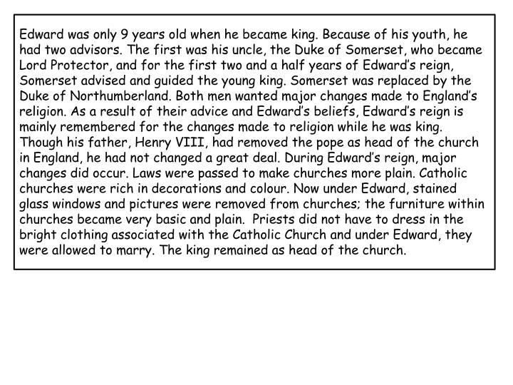 Edward was only 9 years old when he became king. Because of his youth, he had two advisors. The firs...